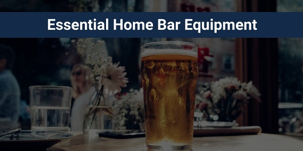 11 Essential Home Bar Equipment and Accessories